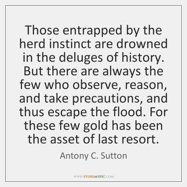 Those entrapped by the herd instinct are drowned in the deluges of ...