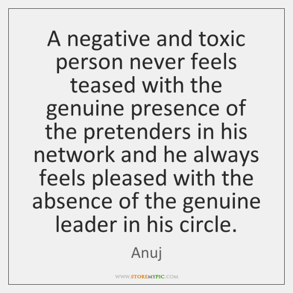 A negative and toxic person never feels teased with the genuine presence ...