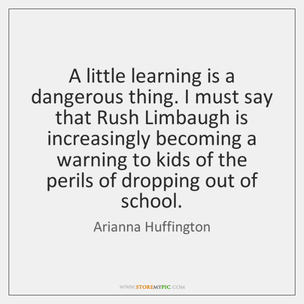 A little learning is a dangerous thing. I must say that Rush ...