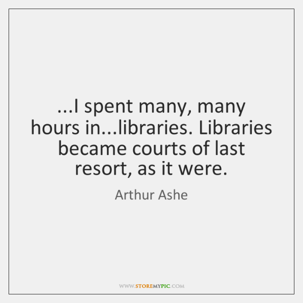 ...I spent many, many hours in...libraries. Libraries became courts of last ...