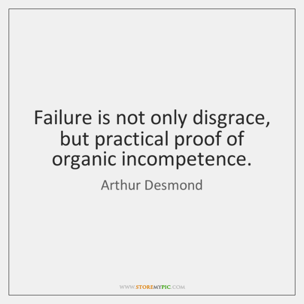 Failure is not only disgrace, but practical proof of organic incompetence.