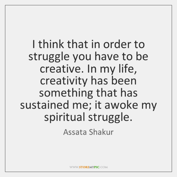 I think that in order to struggle you have to be creative. ...