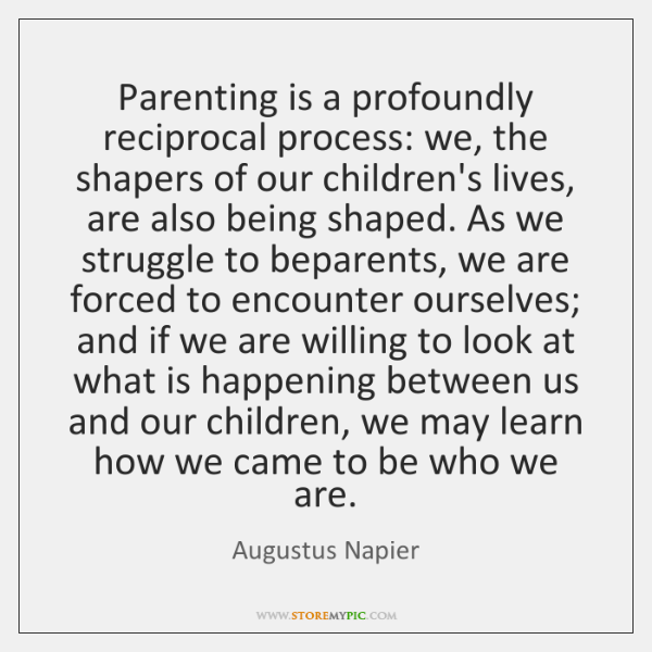 Parenting is a profoundly reciprocal process: we, the shapers of our children's ...