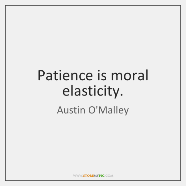 Patience is moral elasticity.