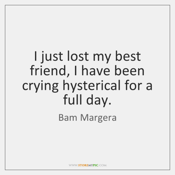 I just lost my best friend, I have been crying hysterical for ...