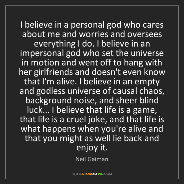 Neil Gaiman: I believe in a personal god who cares about me and worries...