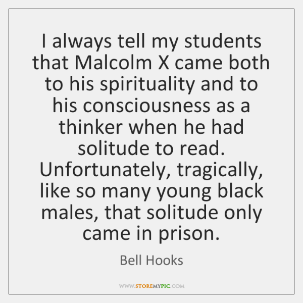 I always tell my students that Malcolm X came both to his ...