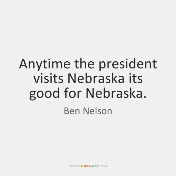 Anytime the president visits Nebraska its good for Nebraska.