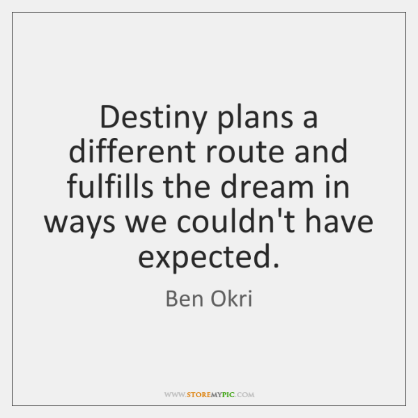 Destiny plans a different route and fulfills the dream in ways we ...