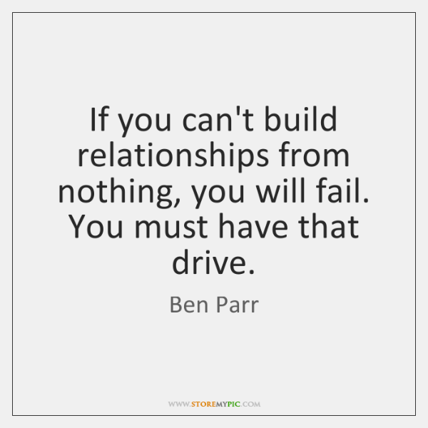 If you can't build relationships from nothing, you will fail. You must ...