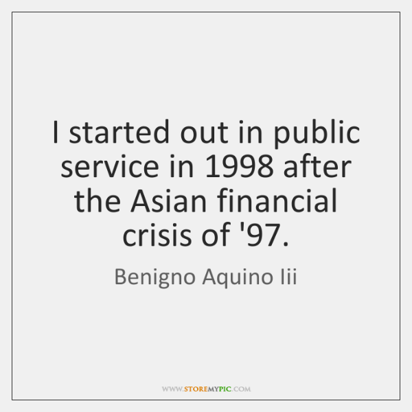 I started out in public service in 1998 after the Asian financial crisis ...