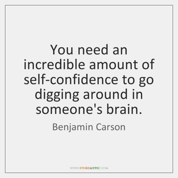 You need an incredible amount of self-confidence to go digging around in ...