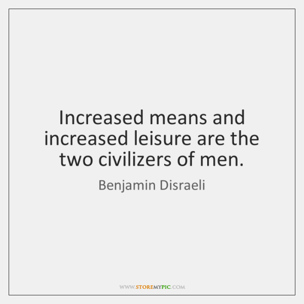 Increased means and increased leisure are the two civilizers of men.