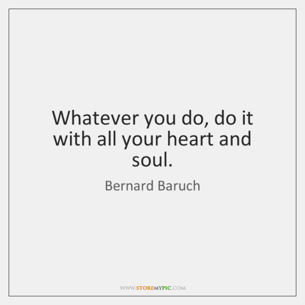 Whatever you do, do it with all your heart and soul.