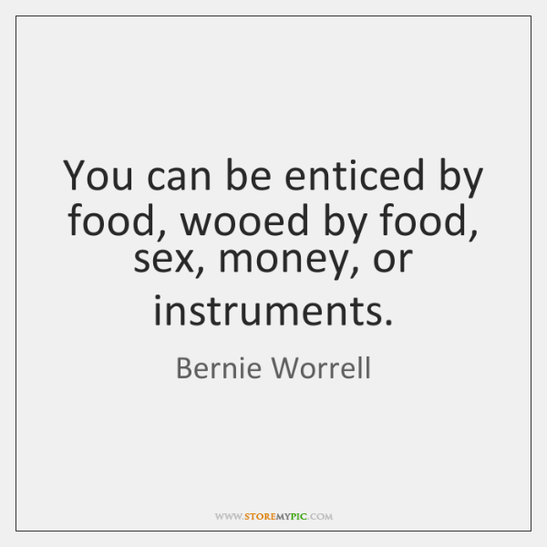 You can be enticed by food, wooed by food, sex, money, or ...
