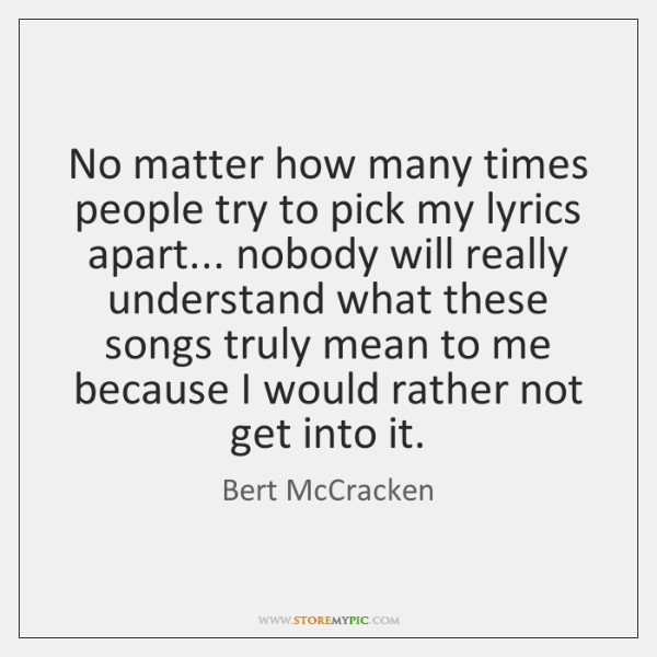 No matter how many times people try to pick my lyrics apart... ...