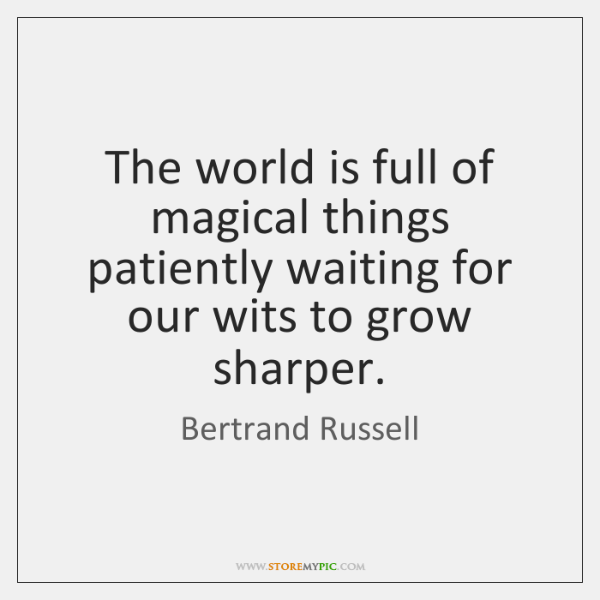 The world is full of magical things patiently waiting for our wits ...
