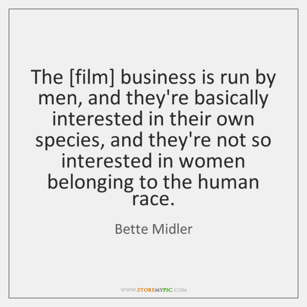 The [film] business is run by men, and they're basically interested in ...