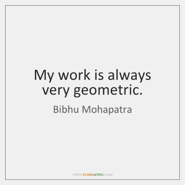 My work is always very geometric.