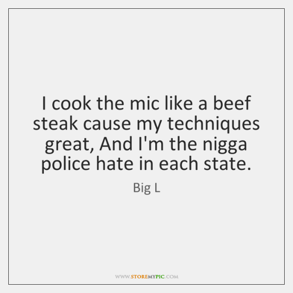 I cook the mic like a beef steak cause my techniques great, ...