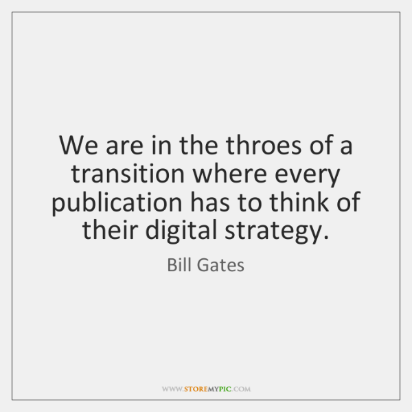 We are in the throes of a transition where every publication has ...