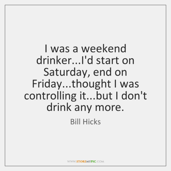 I was a weekend drinker...I'd start on Saturday, end on Friday......