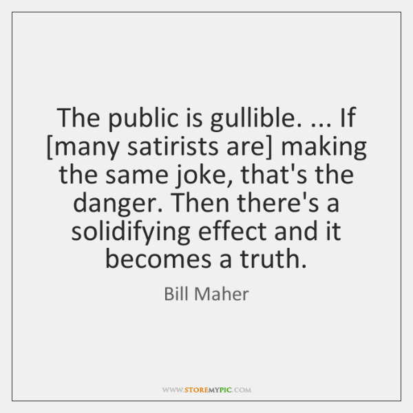 The public is gullible. ... If [many satirists are] making the same joke, ...