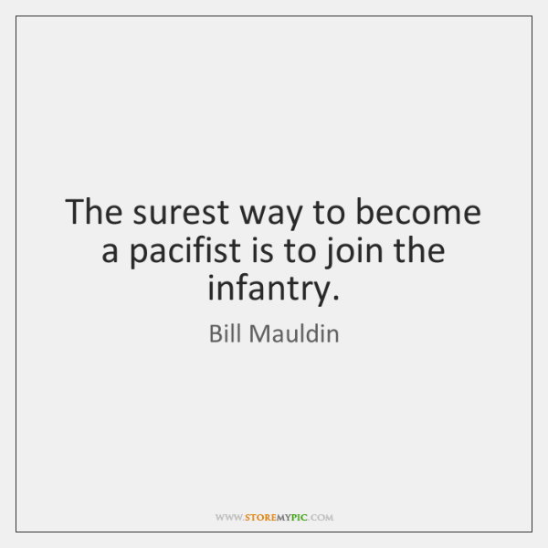 The surest way to become a pacifist is to join the infantry.