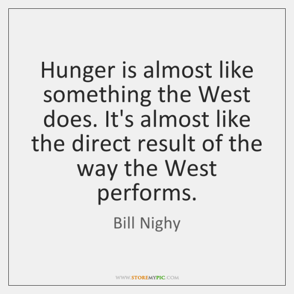Hunger is almost like something the West does. It's almost like the ...