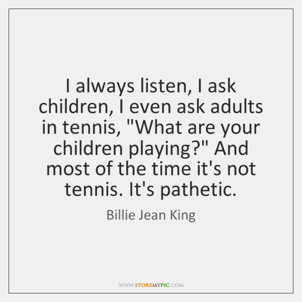 I always listen, I ask children, I even ask adults in tennis,