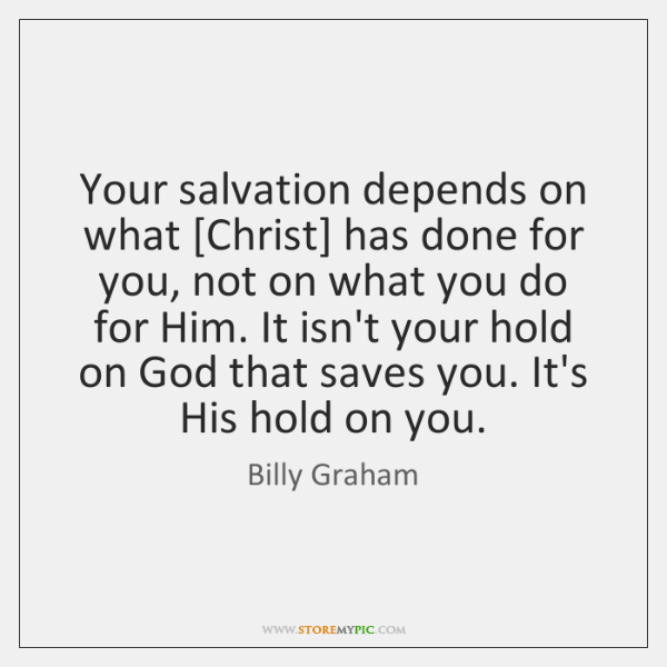 Your salvation depends on what [Christ] has done for you, not on ...