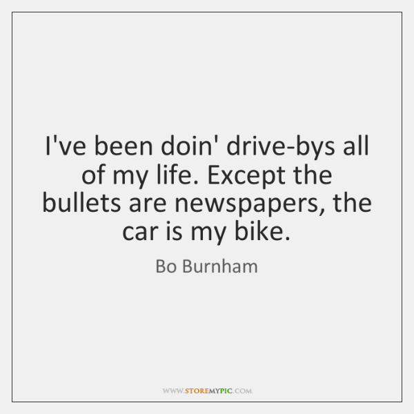 I've been doin' drive-bys all of my life. Except the bullets are ...