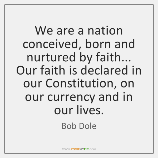 We are a nation conceived, born and nurtured by faith... Our faith ...