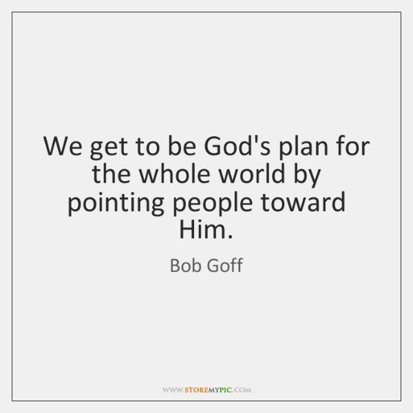 We get to be God's plan for the whole world by pointing ...