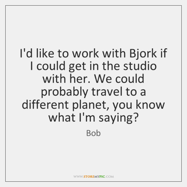 I'd like to work with Bjork if I could get in the ...