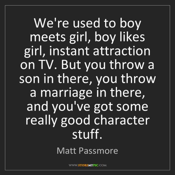 Matt Passmore: We're used to boy meets girl, boy likes girl, instant...