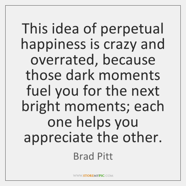 This idea of perpetual happiness is crazy and overrated, because those dark ...