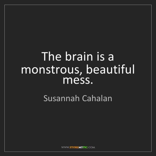 Susannah Cahalan: The brain is a monstrous, beautiful mess.