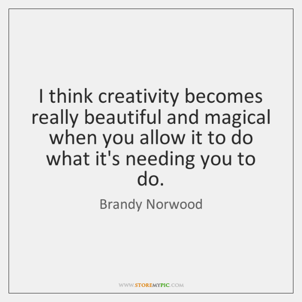 I think creativity becomes really beautiful and magical when you allow it ...