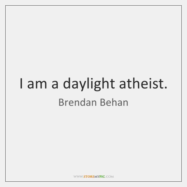 I am a daylight atheist.