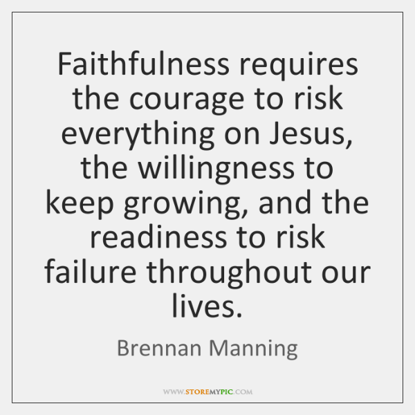 Faithfulness requires the courage to risk everything on Jesus, the willingness to ...