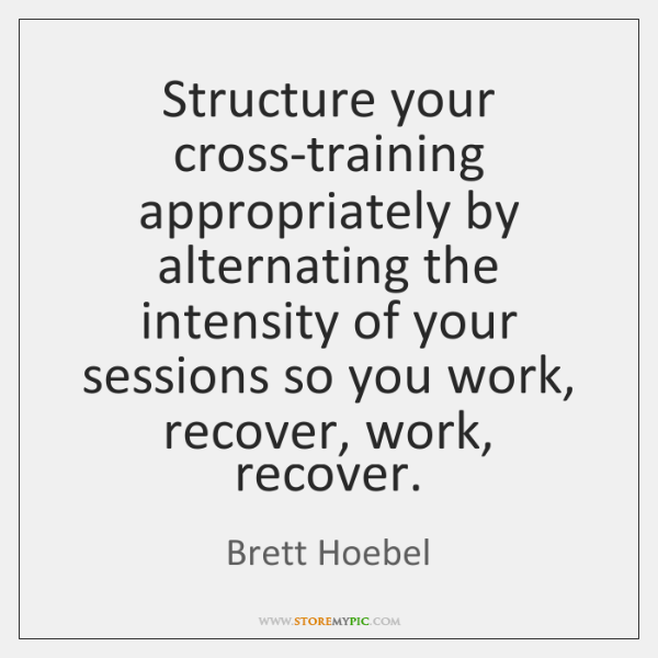 Structure your cross-training appropriately by alternating the intensity of your sessions so ...