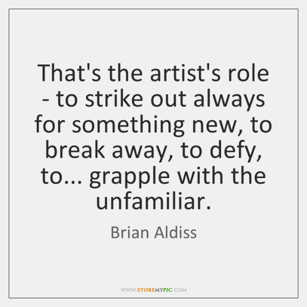 That's the artist's role - to strike out always for something new, ...