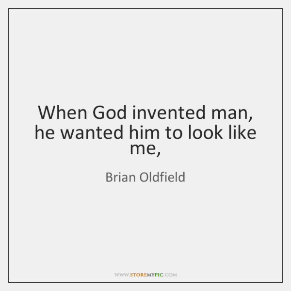 When God invented man, he wanted him to look like me,