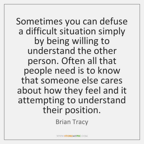 Sometimes you can defuse a difficult situation simply by being willing to ...