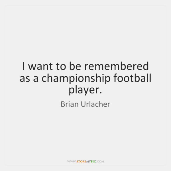 I want to be remembered as a championship football player.