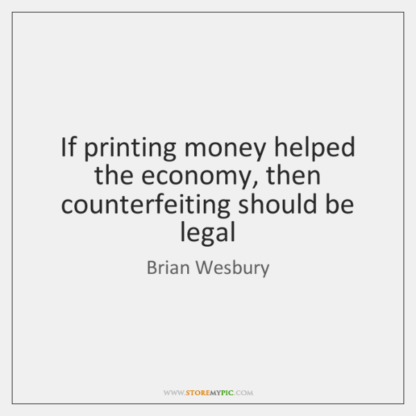 If printing money helped the economy, then counterfeiting should be legal