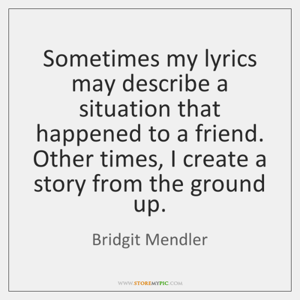 Sometimes my lyrics may describe a situation that happened to a friend. ...