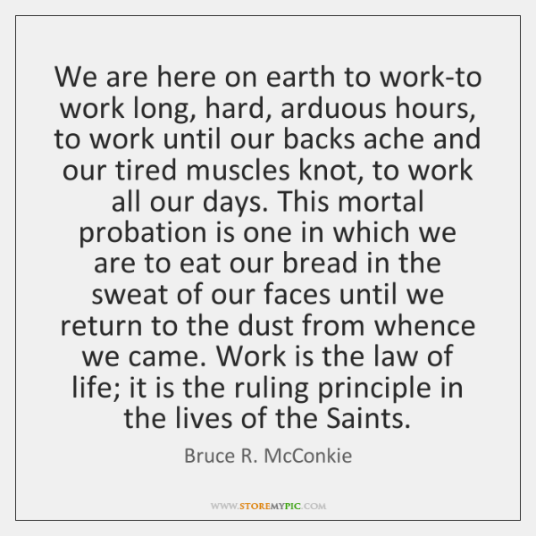 We are here on earth to work-to work long, hard, arduous hours, ...