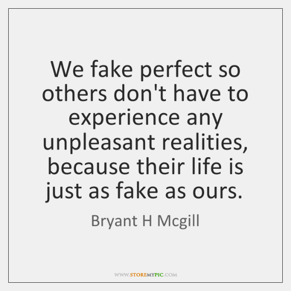 We fake perfect so others don't have to experience any unpleasant realities, ...